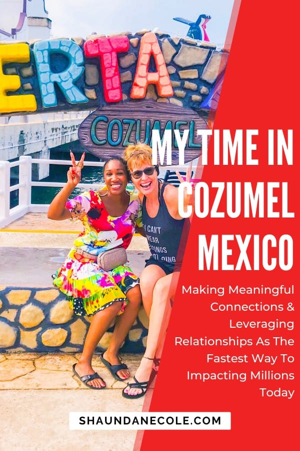 My Time in Cozumel Mexico- making meaningful connections & leveraging relationships- the fastest way to grow in business